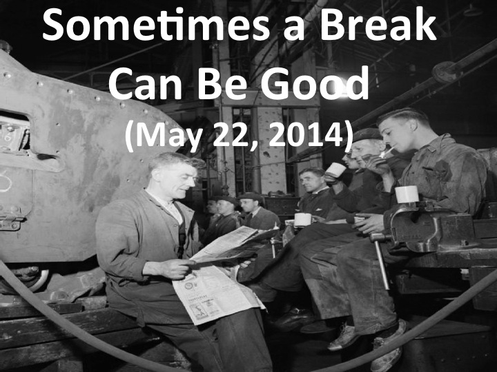 Sometimes a Break Can Be Good (May 22, 2014)